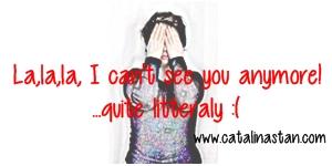 La,la,la I can't see you anymore...quite literally